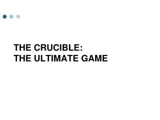 the crucible:  The ultimate game