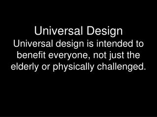 Universal Design Universal design is intended to benefit everyone, not just the elderly or physically challenged.