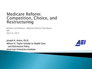 Medicare Reform: Competition, Choice, and Restructuring Markets not  Madness:   Medicare Reform That Works AEI April 16