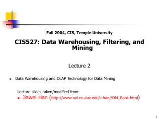 Fall 2004, CIS, Temple University CIS527: Data Warehousing, Filtering, and Mining Lecture 2 Data Warehousing and OLAP Te