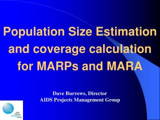 Population Size Estimation and coverage calculation for MARPs and MARA Dave Burrows, Director AIDS Projects Management G