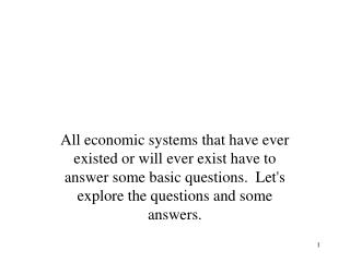 All economic systems that have ever existed or will ever exist have to answer some basic questions.  Let's explore the