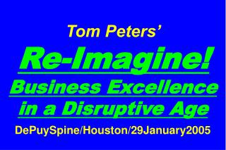 Tom Peters'   Re-Imagine! Business Excellence in a Disruptive Age DePuySpine/Houston/29January2005
