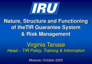 Nature, Structure and Functioning of theTIR Guarantee System & Risk Management Virginia Tanase Head – TIR Policy, Train
