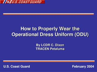 How to Properly Wear the Operational Dress Uniform (ODU) By LCDR C. Dixon TRACEN Petaluma