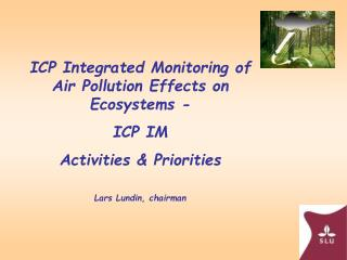 ICP Integrated Monitoring of Air Pollution Effects on Ecosystems - ICP IM Activities & Priorities Lars Lundin, chairman
