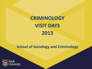 CRIMINOLOGY VISIT DAYS 2013 School of Sociology and Criminology