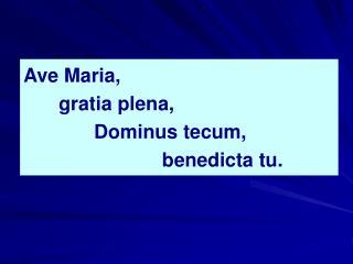Ave Maria,  gratia plena,  Dominus tecum,       benedicta tu.