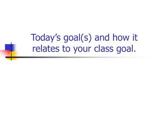 Today's goal(s) and how it relates to your class goal.