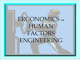 ERGONOMICS or HUMAN FACTORS ENGINEERING