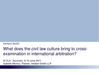 What does the civil law culture bring to cross-examination in international arbitration? III CLA  -  Asunción, 9-10 Jun