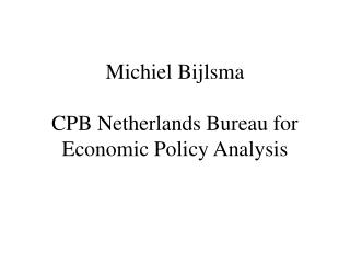Michiel Bijlsma CPB Netherlands Bureau for  Economic Policy Analysis