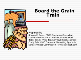 Board the Grain Train  Prepared by Sharon P. Davis, FACS Education Consultant Connie Nieman, FACS Teacher, Olathe Nor