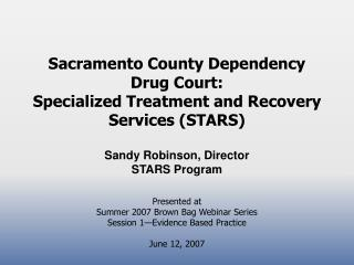 Sacramento County Dependency  Drug Court:  Specialized Treatment and Recovery Services (STARS) Sandy Robinson, Director