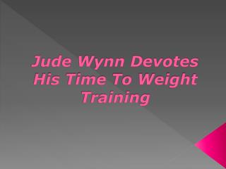 Jude Wynn Devotes His Time To Weight Training