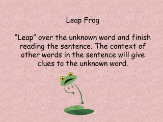 "Leap Frog  ""Leap"" over the unknown word and finish reading the sentence. The context of  other words in the sentence wi"