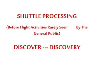 SHUTTLE PROCESSING (Before Flight Activities Rarely Seen           By The General Public)