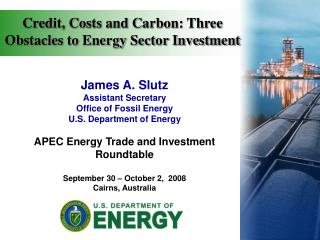 James A. Slutz Assistant Secretary Office of Fossil Energy U.S. Department of Energy APEC Energy Trade and Investment R