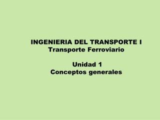INGENIERIA DEL TRANSPORTE I Transporte Ferroviario  Unidad 1 Conceptos generales
