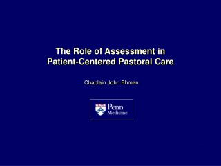The Role of Assessment in Patient-Centered Pastoral Care Chaplain John Ehman 8/1/12