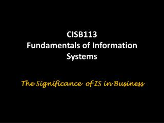 CISB113  Fundamentals of Information Systems The Significance  of IS in Business