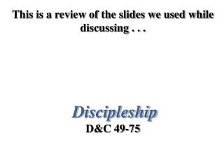 This is a review of the slides we used while discussing . . . Discipleship D&C 49-75