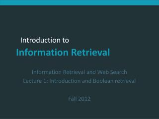 Information Retrieval and Web Search Lecture 1: Introduction and Boolean retrieval Fall 2012