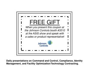 FREE GIFT When you present this coupon at  the Johnson Controls booth #3510  at the ASIS show and speak with  a sales or