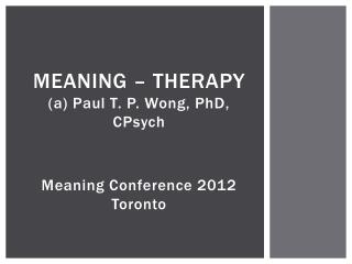 MEANING – THERAPY (a) Paul T. P. Wong, PhD, CPsych Meaning Conference 2012 Toronto