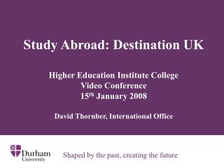 Study Abroad: Destination UK Higher Education Institute College  Video Conference  15 th  January 2008 David Thornber,
