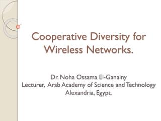 Cooperative Diversity for Wireless Networks. Dr. Noha  Ossama El- Ganainy Lecturer,  Arab Academy of Science and Technol