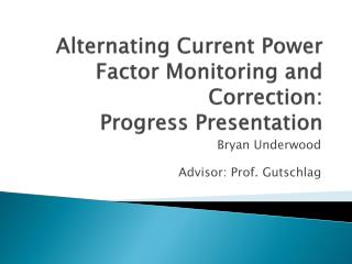 Alternating Current Power Factor Monitoring and Correction: Progress Presentation