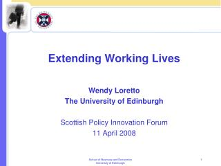 Extending Working Lives Wendy Loretto The University of Edinburgh Scottish Policy Innovation Forum 11 April 2008