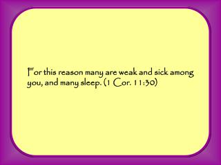 For this reason many are weak and sick among you, and many sleep. (1 Cor. 11:30)