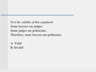Test the validity of this argument: Some lawyers are judges.   Some judges are politicians.   Therefore, some lawyers a