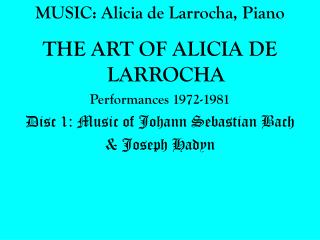 MUSIC: Alicia de Larrocha, Piano THE ART OF ALICIA DE LARROCHA Performances 1972-1981 Disc 1: Music of Johann Sebastian