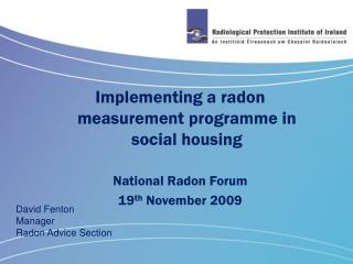Implementing a radon measurement programme in social housing National Radon Forum 19 th  November 2009