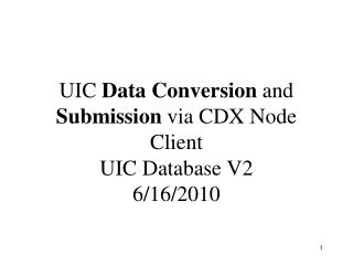 UIC  Data Conversion  and  Submission  via CDX Node Client UIC Database V2 6/16/2010