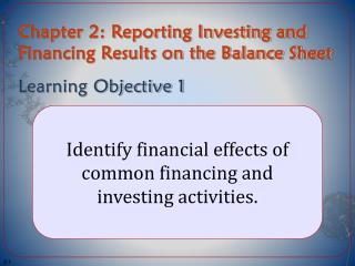 Chapter 2: Reporting Investing and Financing Results on the Balance Sheet Learning Objective 1