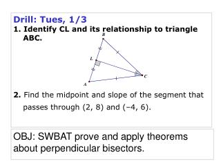 Drill: Tues, 1/3 1. Identify CL and its relationship to triangle ABC. 2. Find the midpoint and slope of the segment th