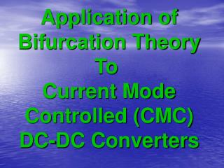 Application of Bifurcation Theory To Current Mode Controlled (CMC) DC-DC Converters