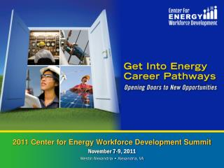 2011 Center for Energy Workforce Development Summit November 7-9, 2011 Westin Alexandria • Alexandria, VA