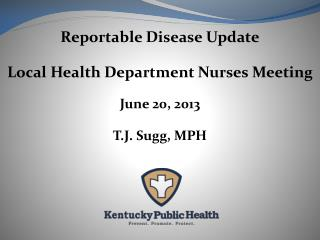 Reportable Disease Update Local Health Department Nurses Meeting June 20, 2013 T.J. Sugg, MPH