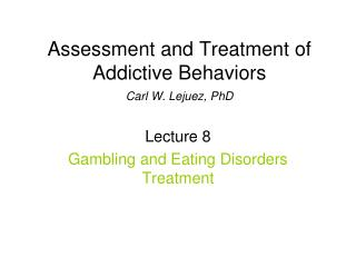Assessment and Treatment of Addictive Behaviors Carl W. Lejuez, PhD