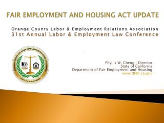 FAIR EMPLOYMENT AND HOUSING ACT UPDATE Orange County Labor & Employment Relations Association 31st Annual Labor & Emplo