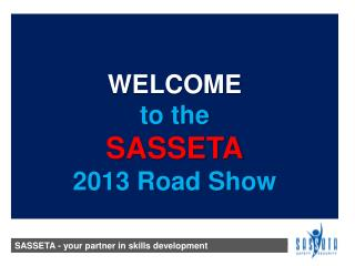 WELCOME to the  SASSETA 2013 Road Show