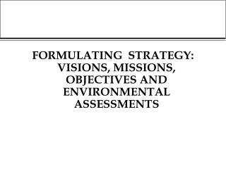 FORMULATING  STRATEGY:  VISIONS, MISSIONS, OBJECTIVES AND ENVIRONMENTAL ASSESSMENTS