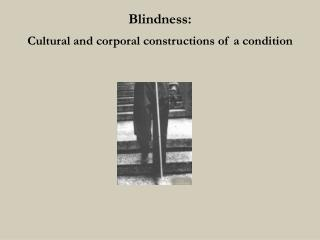 Blindness:  Cultural and corporal constructions of a condition