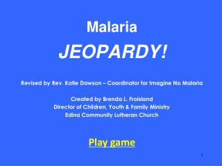 Malaria JEOPARDY! Revised by Rev. Katie Dawson – Coordinator for Imagine No Malaria Created by Brenda L. Froisland