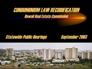 CONDOMINIUM LAW RECODIFICATION Hawaii Real Estate Commission Statewide Public Hearings		September 2003